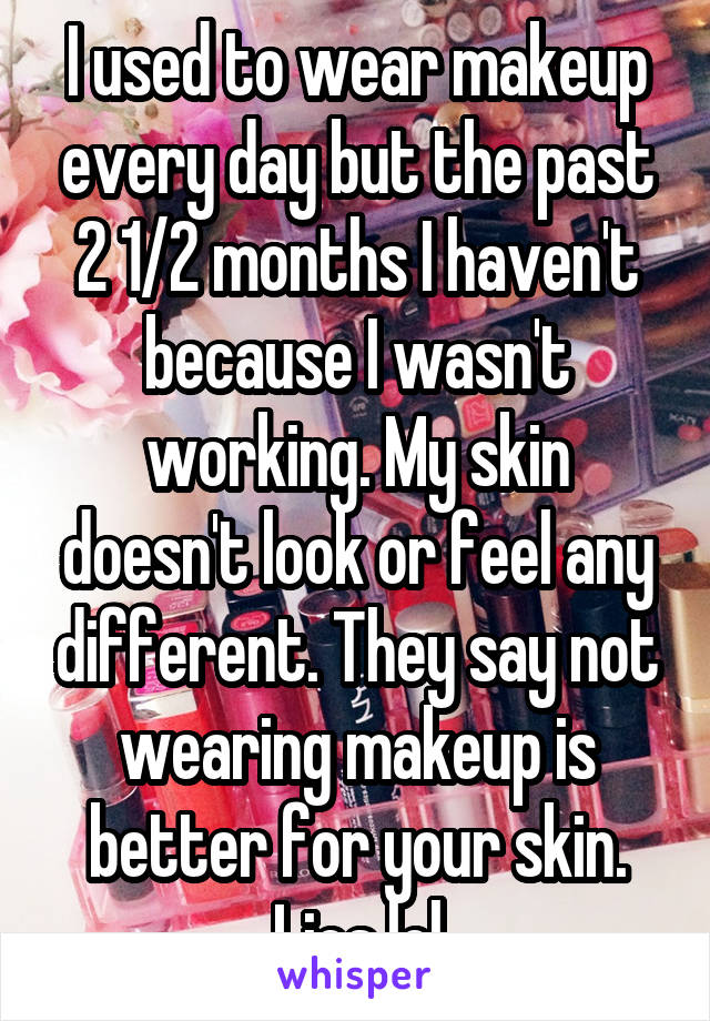 I used to wear makeup every day but the past 2 1/2 months I haven't because I wasn't working. My skin doesn't look or feel any different. They say not wearing makeup is better for your skin. Lies lol