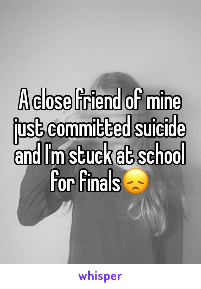 A close friend of mine just committed suicide and I'm stuck at school for finals😞