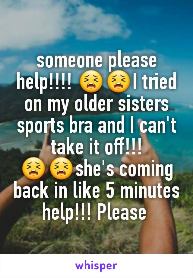 someone please help!!!! 😣😣I tried on my older sisters sports bra and I can't take it off!!! 😣😣she's coming back in like 5 minutes help!!! Please
