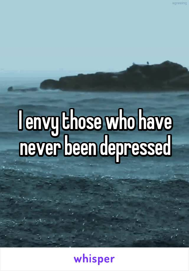 I envy those who have never been depressed