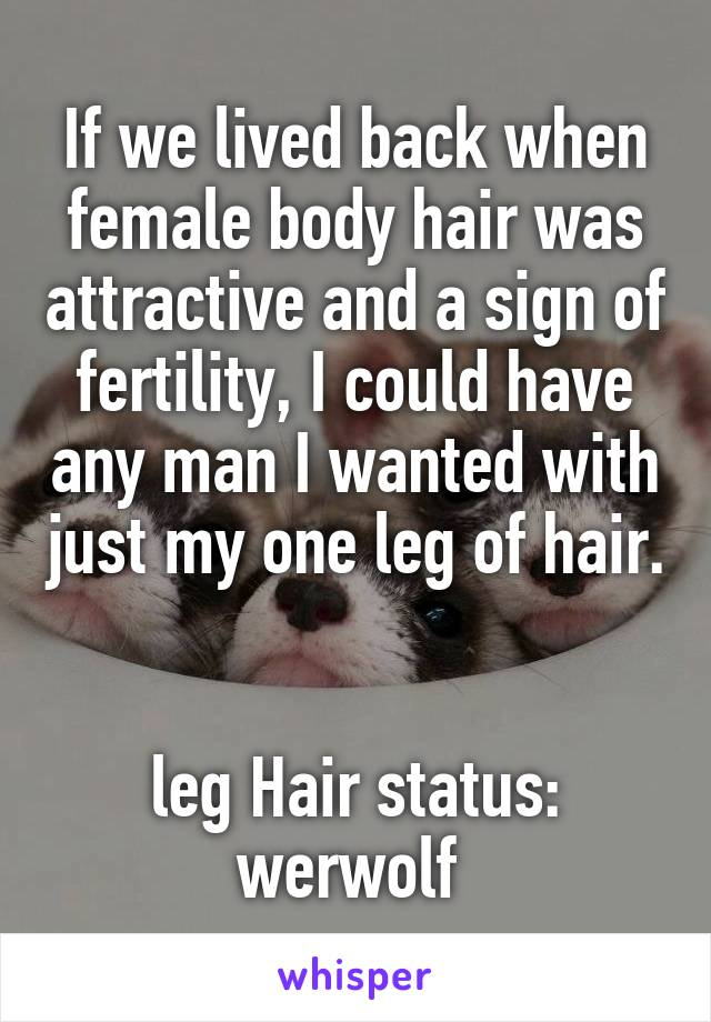 If we lived back when female body hair was attractive and a sign of fertility, I could have any man I wanted with just my one leg of hair.   leg Hair status: werwolf