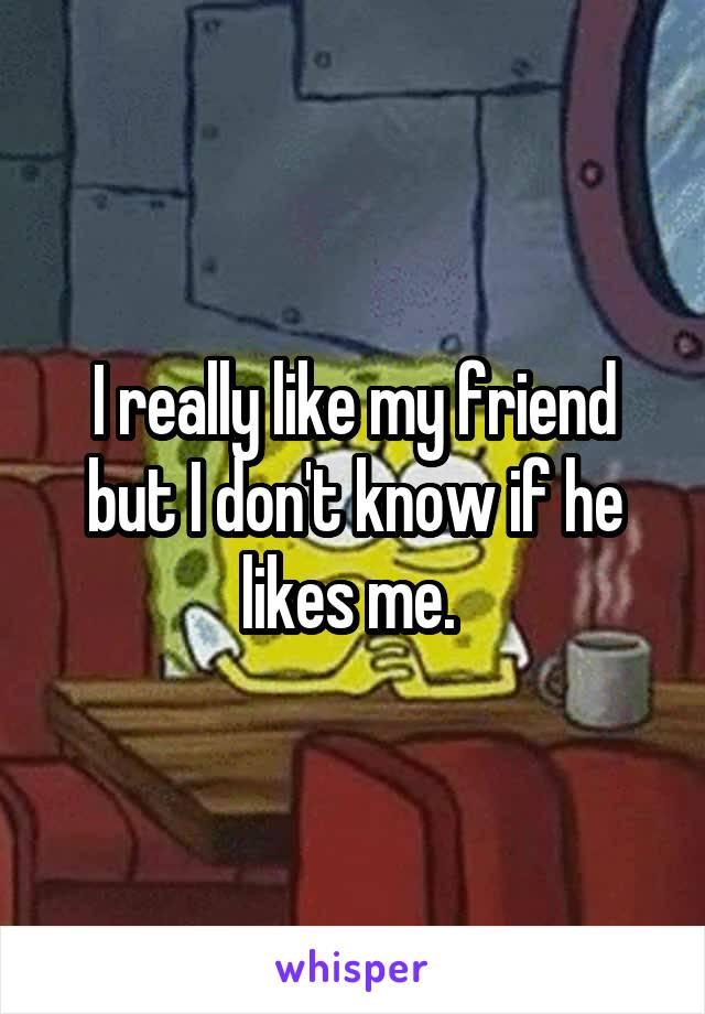 I really like my friend but I don't know if he likes me.