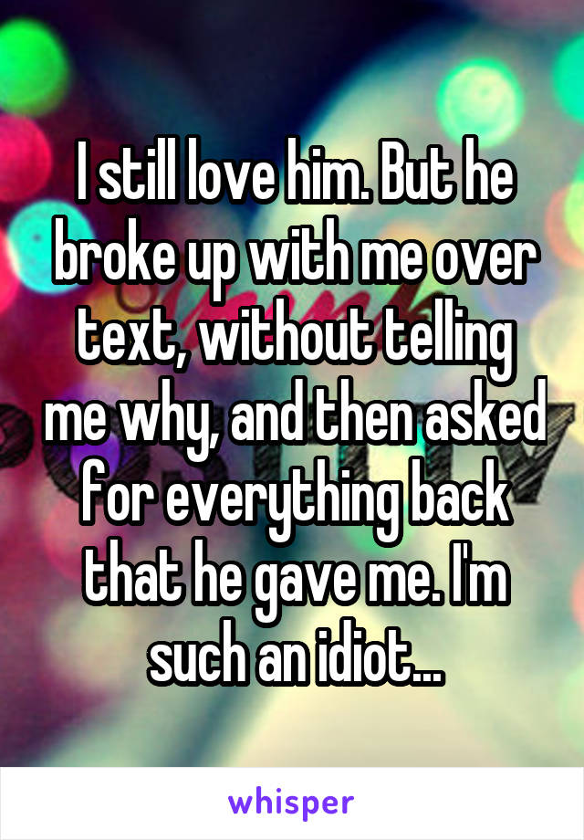 I still love him. But he broke up with me over text, without telling me why, and then asked for everything back that he gave me. I'm such an idiot...