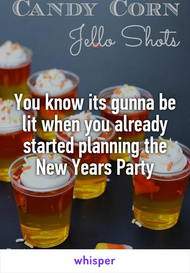 You know its gunna be lit when you already started planning the New Years Party