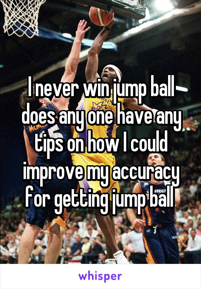 I never win jump ball does any one have any tips on how I could improve my accuracy for getting jump ball