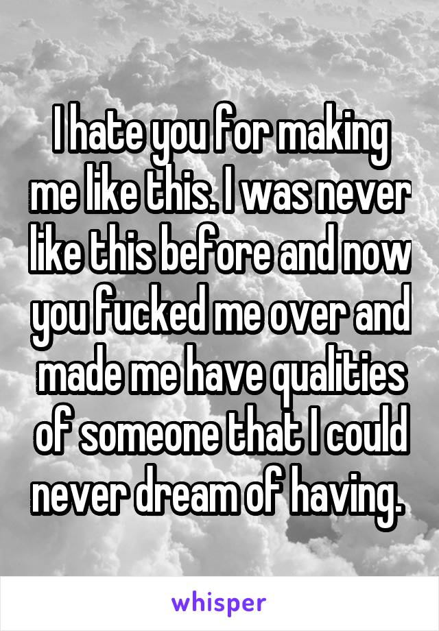 I hate you for making me like this. I was never like this before and now you fucked me over and made me have qualities of someone that I could never dream of having.