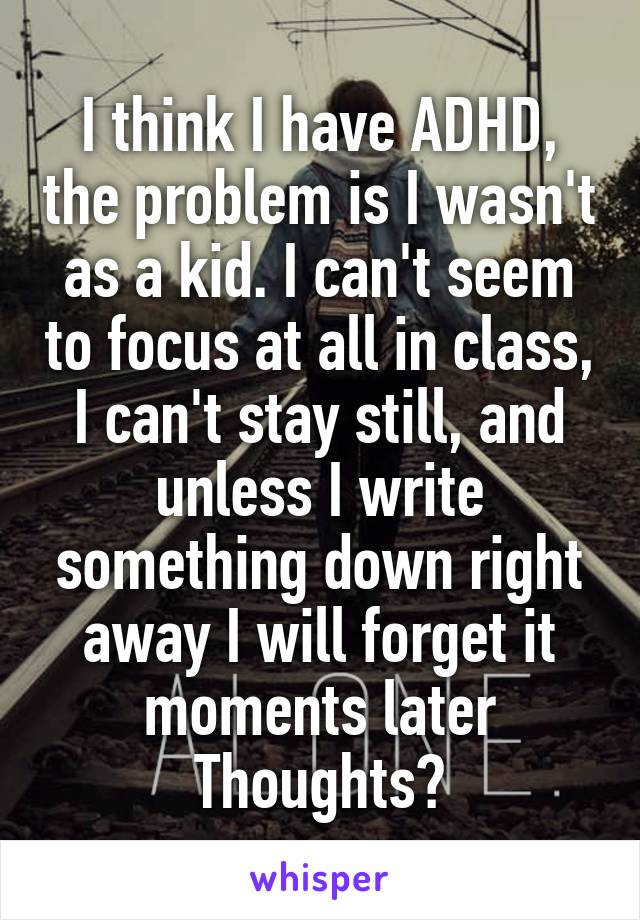 I think I have ADHD, the problem is I wasn't as a kid. I can't seem to focus at all in class, I can't stay still, and unless I write something down right away I will forget it moments later Thoughts?
