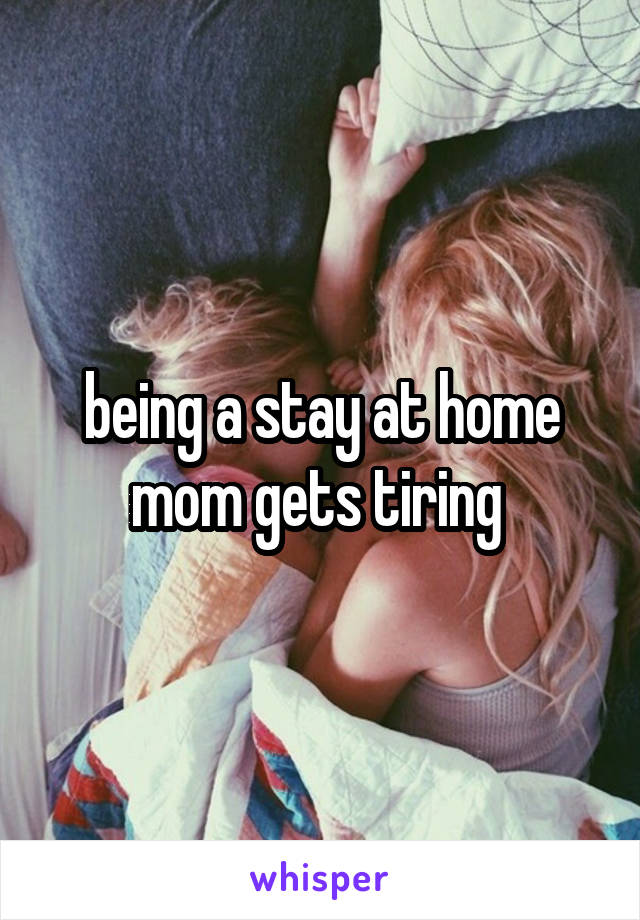 being a stay at home mom gets tiring
