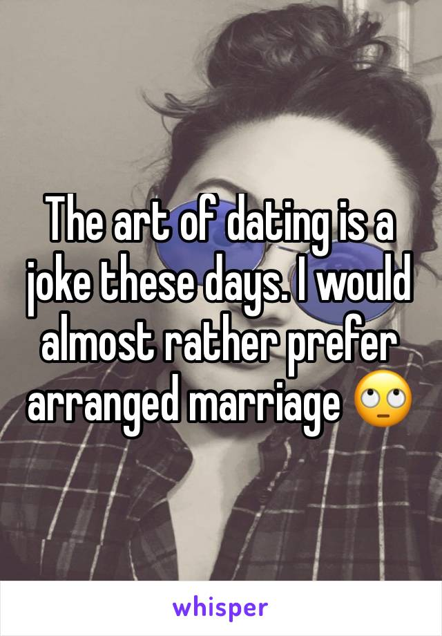The art of dating is a joke these days. I would almost rather prefer arranged marriage 🙄