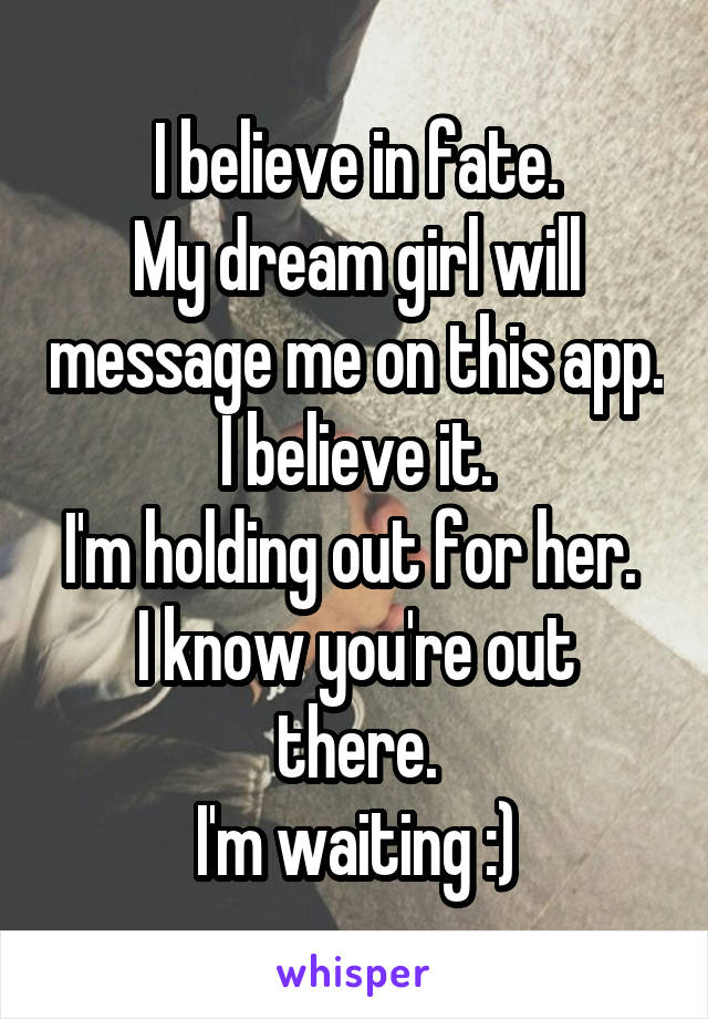 I believe in fate. My dream girl will message me on this app. I believe it. I'm holding out for her.  I know you're out there. I'm waiting :)