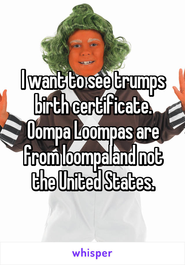 I want to see trumps birth certificate. Oompa Loompas are from loompaland not the United States.