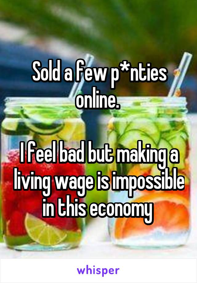 Sold a few p*nties online.   I feel bad but making a living wage is impossible in this economy