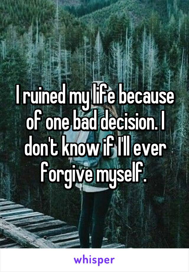 I ruined my life because of one bad decision. I don't know if I'll ever forgive myself.