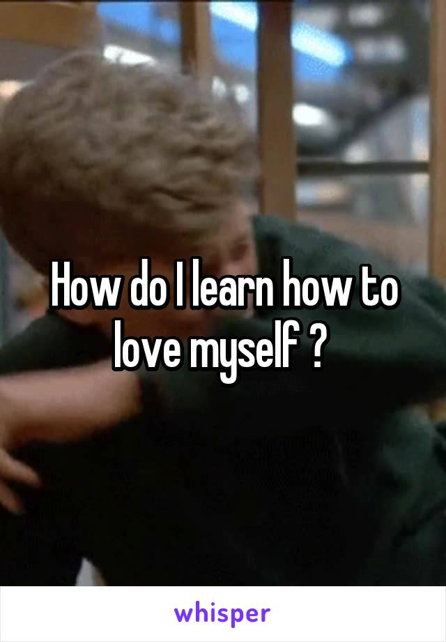 How do I learn how to love myself ?