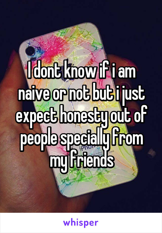 I dont know if i am naive or not but i just expect honesty out of people specially from my friends