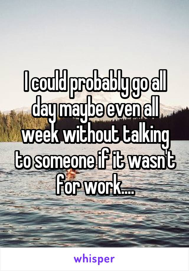 I could probably go all day maybe even all week without talking to someone if it wasn't for work....