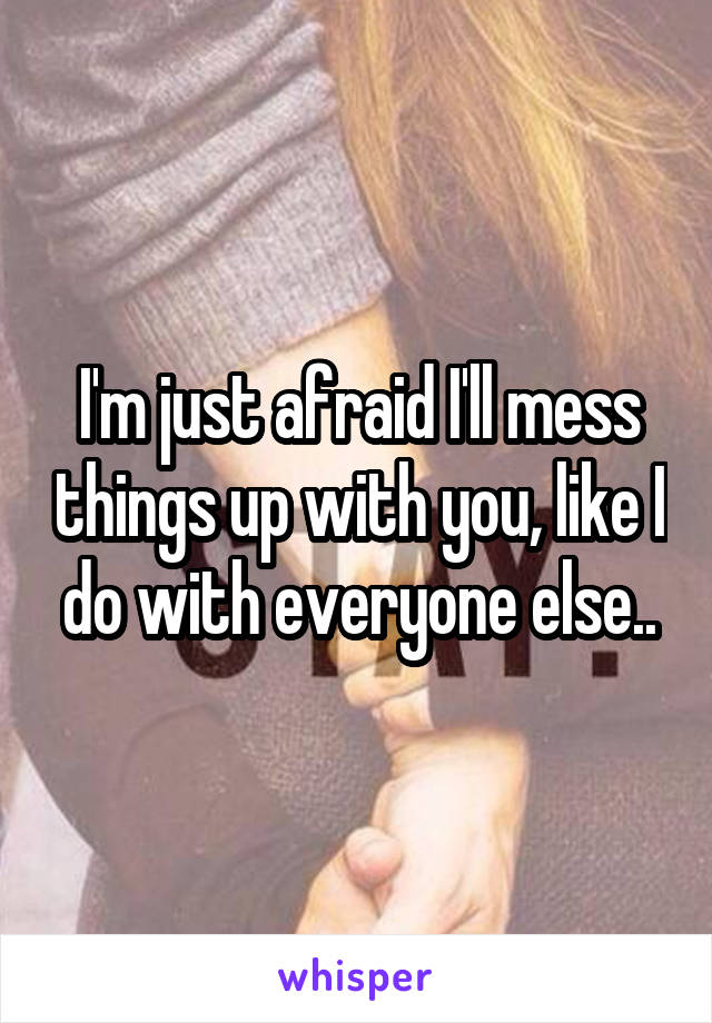 I'm just afraid I'll mess things up with you, like I do with everyone else..