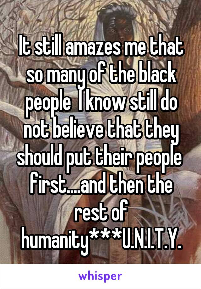 It still amazes me that so many of the black people  I know still do not believe that they should put their people  first....and then the rest of humanity***U.N.I.T.Y.