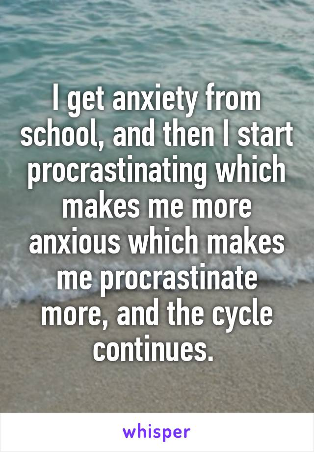 I get anxiety from school, and then I start procrastinating which makes me more anxious which makes me procrastinate more, and the cycle continues.
