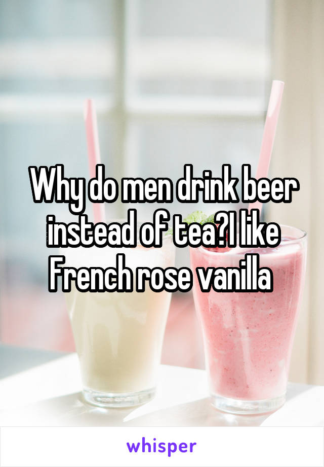 Why do men drink beer instead of tea?I like French rose vanilla