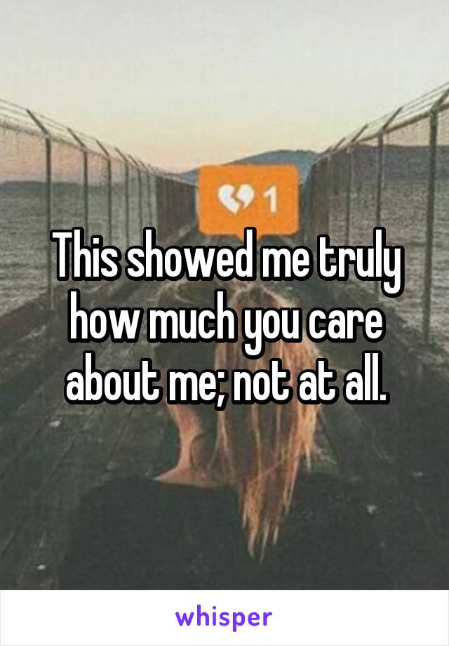 This showed me truly how much you care about me; not at all.