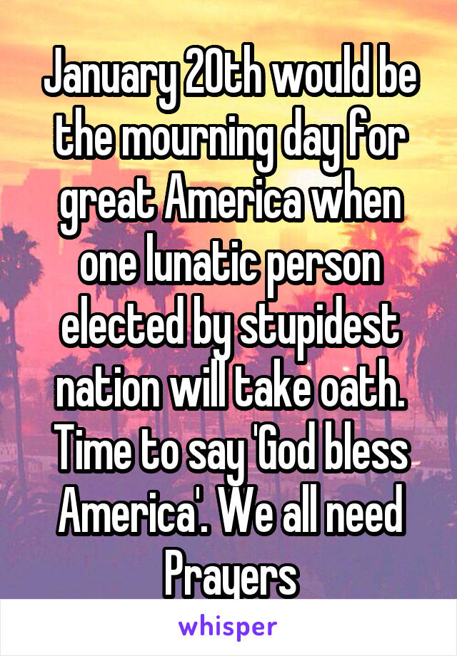 January 20th would be the mourning day for great America when one lunatic person elected by stupidest nation will take oath. Time to say 'God bless America'. We all need Prayers