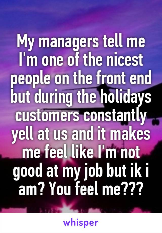 My managers tell me I'm one of the nicest people on the front end but during the holidays customers constantly yell at us and it makes me feel like I'm not good at my job but ik i am? You feel me???