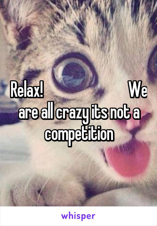 Relax!                             We are all crazy its not a competition