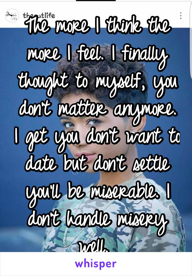 The more I think the more I feel. I finally thought to myself, you don't matter anymore. I get you don't want to date but don't settle you'll be miserable. I don't handle misery well.