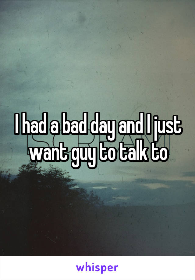 I had a bad day and I just want guy to talk to