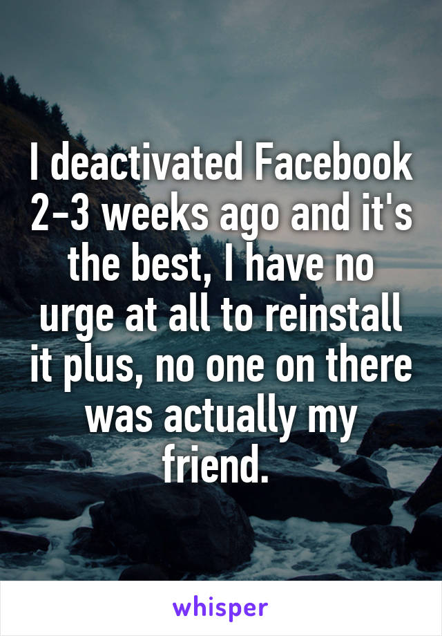 I deactivated Facebook 2-3 weeks ago and it's the best, I have no urge at all to reinstall it plus, no one on there was actually my friend.