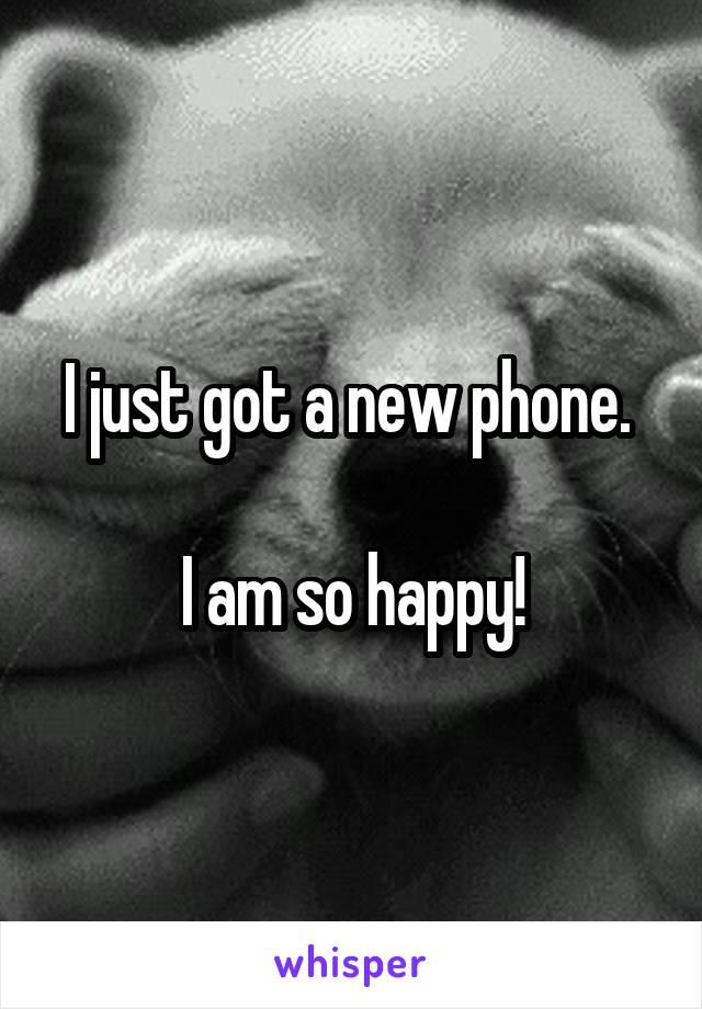 I just got a new phone.   I am so happy!
