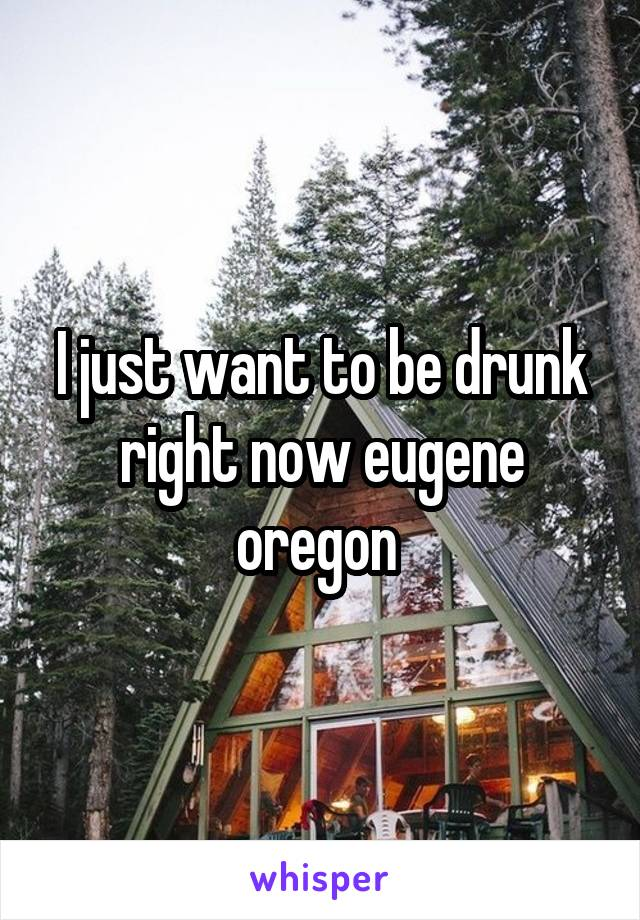 I just want to be drunk right now eugene oregon