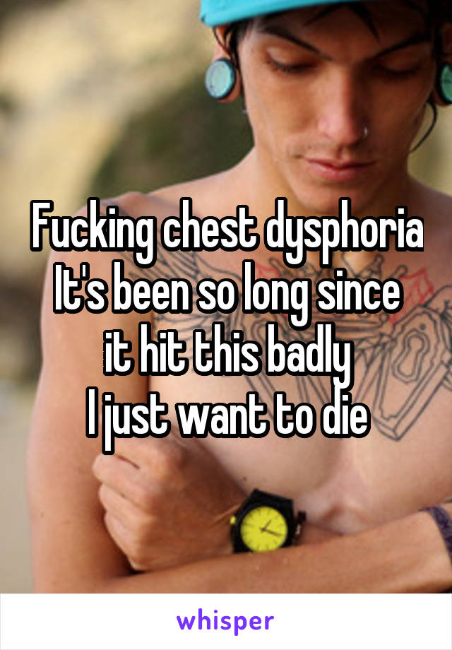 Fucking chest dysphoria It's been so long since it hit this badly I just want to die