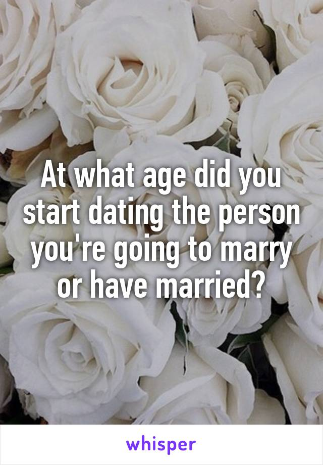 At what age did you start dating the person you're going to marry or have married?