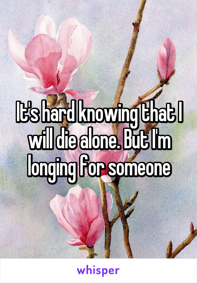 It's hard knowing that I will die alone. But I'm longing for someone