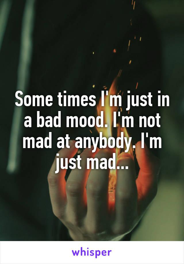 Some times I'm just in a bad mood. I'm not mad at anybody. I'm just mad...