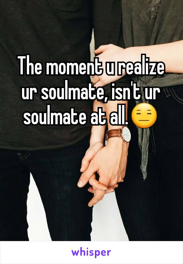 The moment u realize ur soulmate, isn't ur soulmate at all.😑