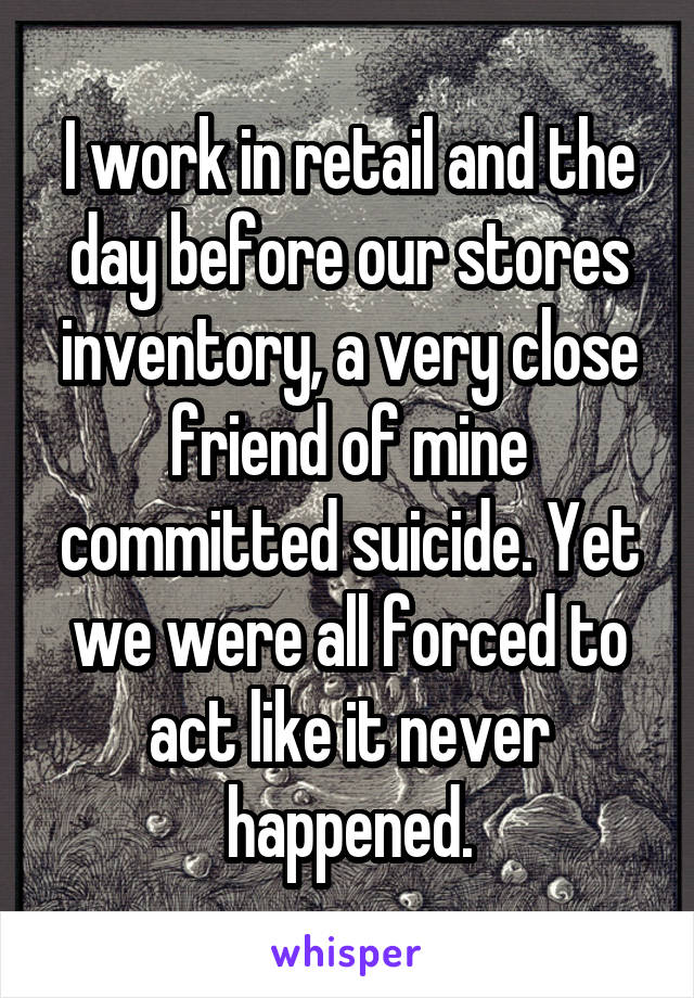 I work in retail and the day before our stores inventory, a very close friend of mine committed suicide. Yet we were all forced to act like it never happened.