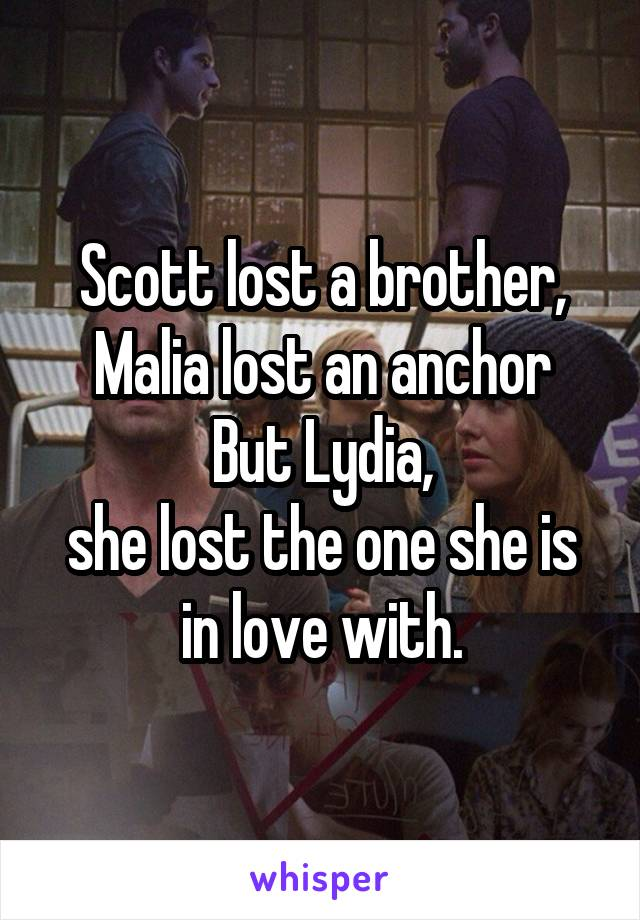Scott lost a brother, Malia lost an anchor But Lydia, she lost the one she is in love with.