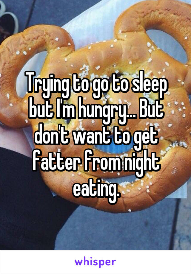 Trying to go to sleep but I'm hungry... But don't want to get fatter from night eating.