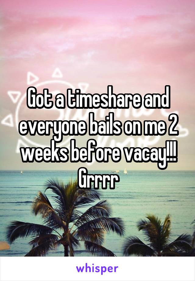 Got a timeshare and everyone bails on me 2 weeks before vacay!!! Grrrr
