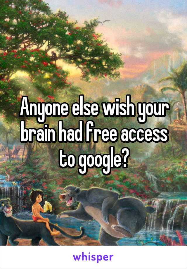 Anyone else wish your brain had free access to google?