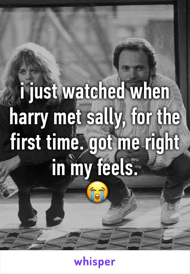 i just watched when harry met sally, for the first time. got me right in my feels.  😭