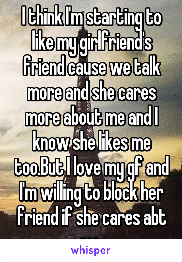 I think I'm starting to like my girlfriend's friend cause we talk more and she cares more about me and I know she likes me too.But I love my gf and I'm willing to block her friend if she cares abt me.
