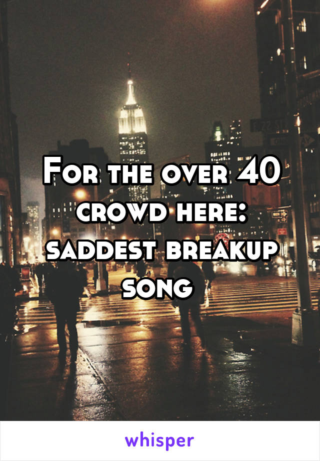 For the over 40 crowd here: saddest breakup song