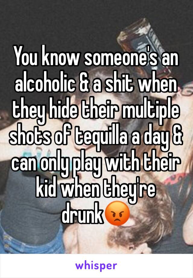 You know someone's an alcoholic & a shit when they hide their multiple shots of tequilla a day & can only play with their kid when they're drunk😡