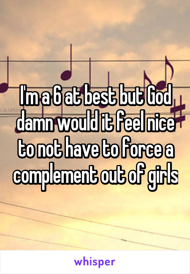 I'm a 6 at best but God damn would it feel nice to not have to force a complement out of girls