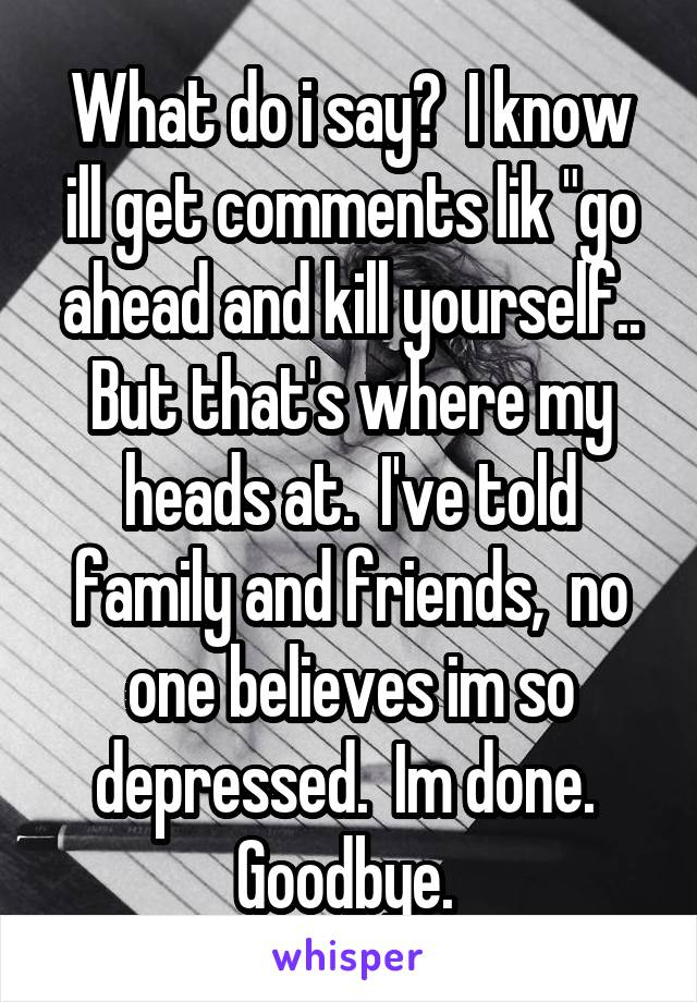 "What do i say?  I know ill get comments lik ""go ahead and kill yourself.. But that's where my heads at.  I've told family and friends,  no one believes im so depressed.  Im done.  Goodbye."