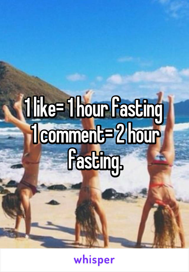 1 like= 1 hour fasting  1 comment= 2 hour fasting.